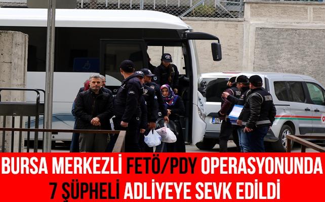 Bursa merkezli FETÖ/PDY operasyonu 7 şüpheli adliyeye sevk edildi