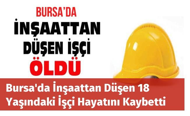 Bursa'da İnşaattan Düşen 18 Yaşındaki İşçi Hayatını Kaybetti