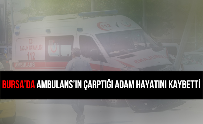 Bursa İnegöl'de Ambulans'ın Çarptığı Adam Hayatını Kaybetti
