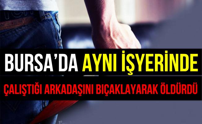 Bursa İnegöl'de Aynı İşyerinde Çalıştığı Arkadaşını Bıçaklayarak Öldürdü
