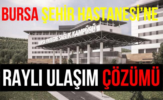 Bursa Şehir Hastanesi'ne Raylı Ulaşım Hattı Geliyor