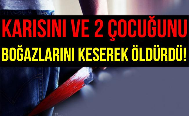 İstanbul'da Karısı ve 2 Çocuğunu Boğazlarını Keserek Öldürdü