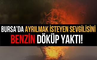 Bursa'da Ayrılmak İsteyen Sevgilisini Benzin Dökerek Yaktı!