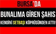 Bursa#039;da Kendini Setbaşı Köprüsünden Atarak İntihar Etti!